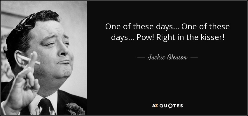 Jackie Gleason Quote One Of These Days One Of These Days Pow