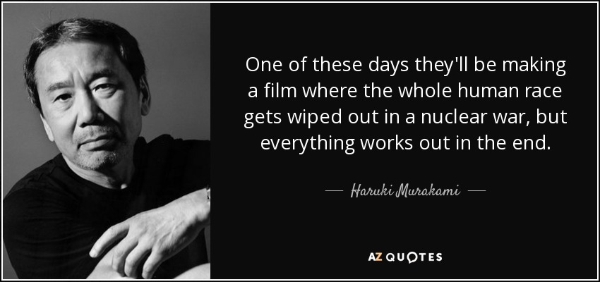 One of these days they'll be making a film where the whole human race gets wiped out in a nuclear war, but everything works out in the end. - Haruki Murakami
