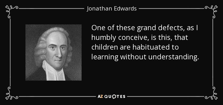 One of these grand defects, as I humbly conceive, is this, that children are habituated to learning without understanding. - Jonathan Edwards