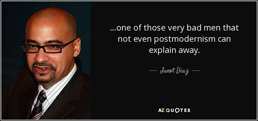 ...one of those very bad men that not even postmodernism can explain away. - Junot Diaz