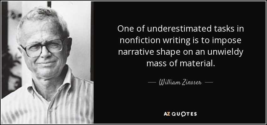 One of underestimated tasks in nonfiction writing is to impose narrative shape on an unwieldy mass of material. - William Zinsser