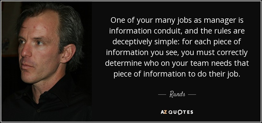 One of your many jobs as manager is information conduit, and the rules are deceptively simple: for each piece of information you see, you must correctly determine who on your team needs that piece of information to do their job. - Rands