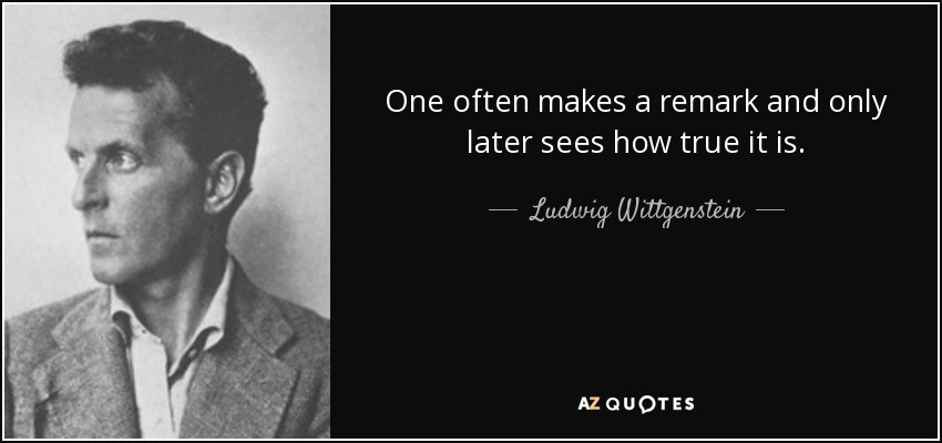 One often makes a remark and only later sees how true it is. - Ludwig Wittgenstein