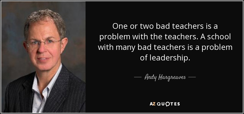 One or two bad teachers is a problem with the teachers. A school with many bad teachers is a problem of leadership. - Andy Hargreaves
