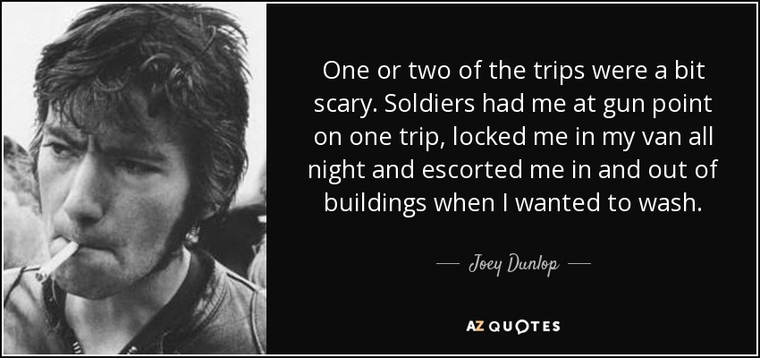One or two of the trips were a bit scary. Soldiers had me at gun point on one trip, locked me in my van all night and escorted me in and out of buildings when I wanted to wash. - Joey Dunlop