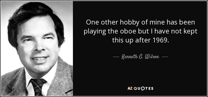 One other hobby of mine has been playing the oboe but I have not kept this up after 1969. - Kenneth G. Wilson