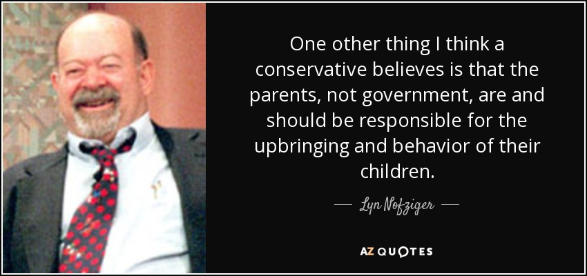 One other thing I think a conservative believes is that the parents, not government, are and should be responsible for the upbringing and behavior of their children. - Lyn Nofziger