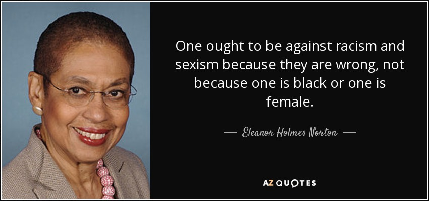 One ought to be against racism and sexism because they are wrong, not because one is black or one is female. - Eleanor Holmes Norton