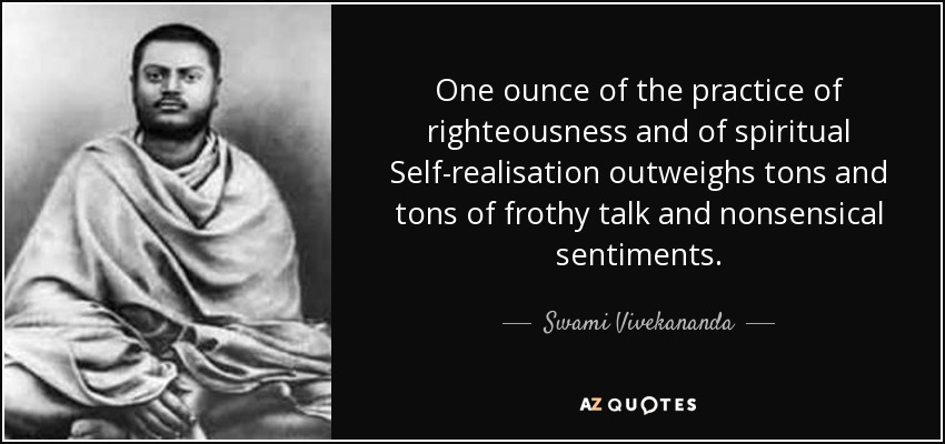 One ounce of the practice of righteousness and of spiritual Self-realisation outweighs tons and tons of frothy talk and nonsensical sentiments. - Swami Vivekananda