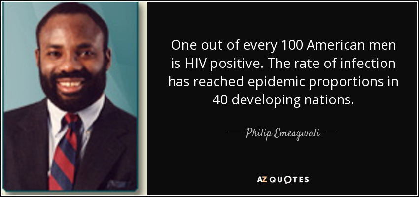 One out of every 100 American men is HIV positive. The rate of infection has reached epidemic proportions in 40 developing nations. - Philip Emeagwali