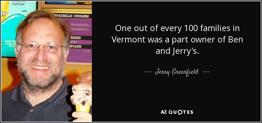 One out of every 100 families in Vermont was a part owner of Ben and Jerry's. - Jerry Greenfield