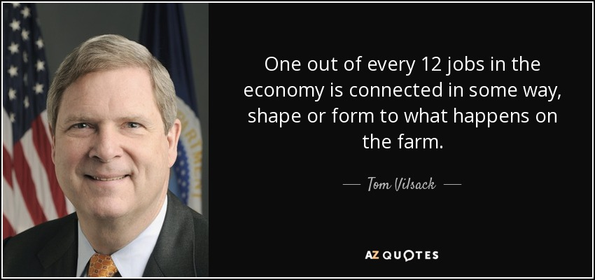 One out of every 12 jobs in the economy is connected in some way, shape or form to what happens on the farm. - Tom Vilsack