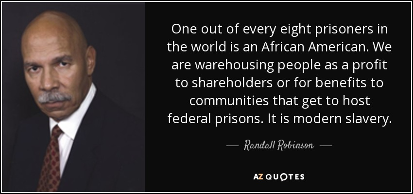 One out of every eight prisoners in the world is an African American. We are warehousing people as a profit to shareholders or for benefits to communities that get to host federal prisons. It is modern slavery. - Randall Robinson