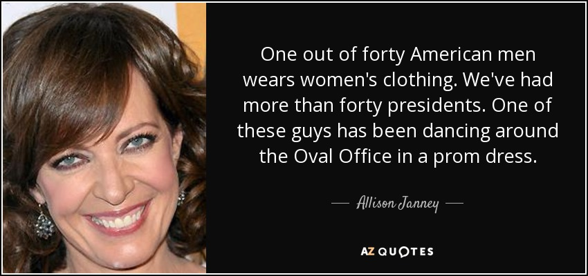 One out of forty American men wears women's clothing. We've had more than forty presidents. One of these guys has been dancing around the Oval Office in a prom dress. - Allison Janney