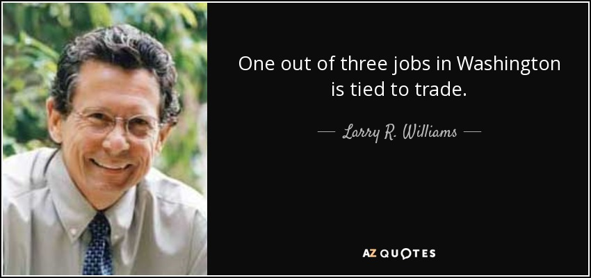 One out of three jobs in Washington is tied to trade. - Larry R. Williams