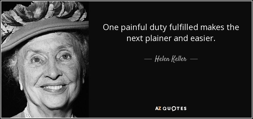 One painful duty fulfilled makes the next plainer and easier. - Helen Keller