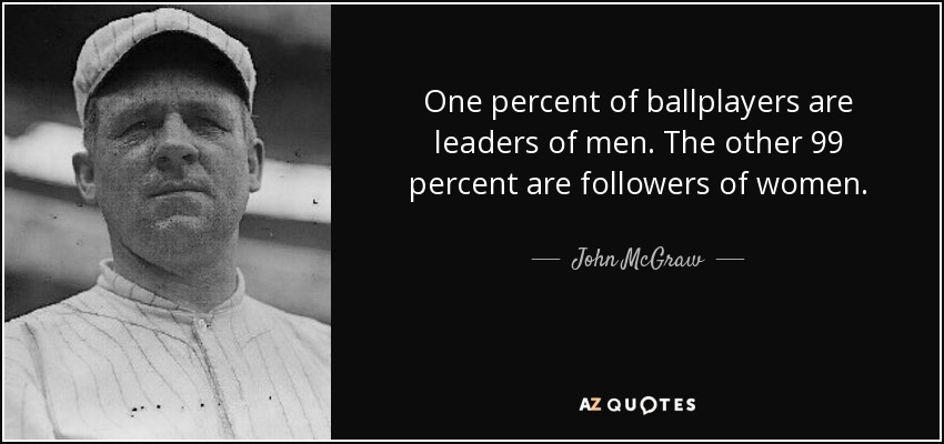 One percent of ballplayers are leaders of men. The other 99 percent are followers of women. - John McGraw
