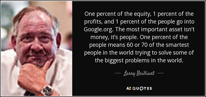 One percent of the equity, 1 percent of the profits, and 1 percent of the people go into Google.org. The most important asset isn't money, it's people. One percent of the people means 60 or 70 of the smartest people in the world trying to solve some of the biggest problems in the world. - Larry Brilliant