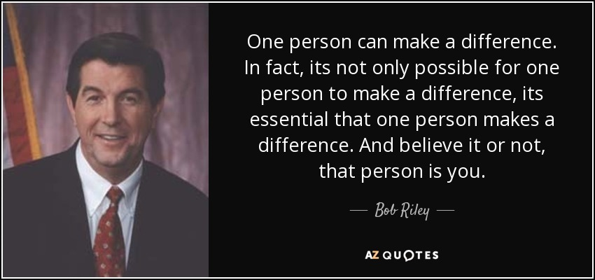 Bob Riley Quote One Person Can Make A Difference In Fact Its Not