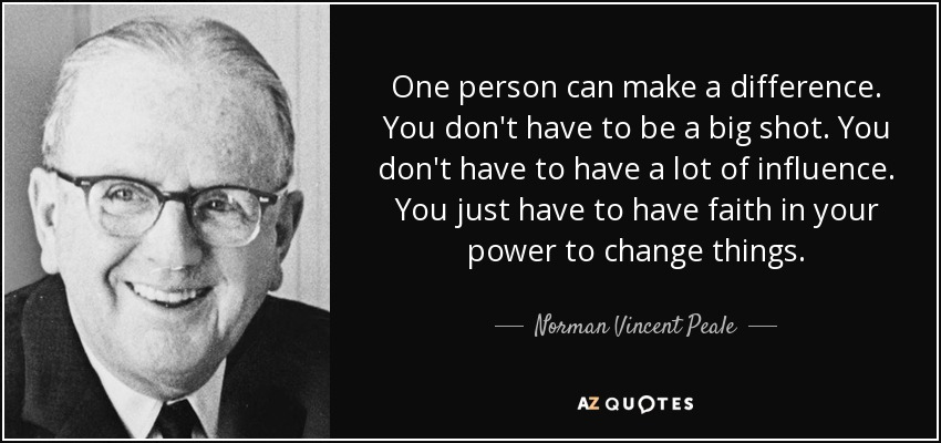 One person can make a difference. You don't have to be a big shot. You don't have to have a lot of influence. You just have to have faith in your power to change things. - Norman Vincent Peale