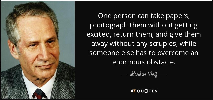 One person can take papers, photograph them without getting excited, return them, and give them away without any scruples; while someone else has to overcome an enormous obstacle. - Markus Wolf