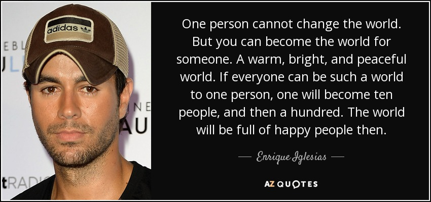 One person cannot change the world. But you can become the world for someone. A warm, bright, and peaceful world. If everyone can be such a world to one person, one will become ten people, and then a hundred. The world will be full of happy people then. - Enrique Iglesias