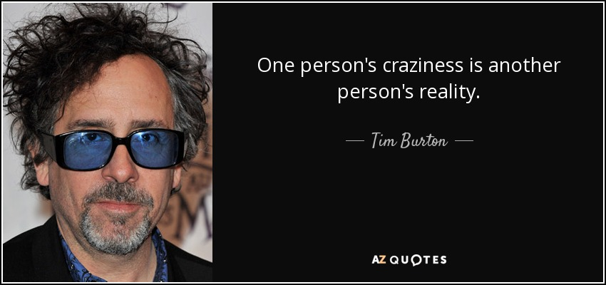 One person's craziness is another person's reality. - Tim Burton