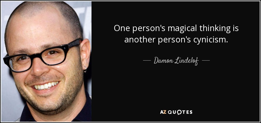 One person's magical thinking is another person's cynicism. - Damon Lindelof