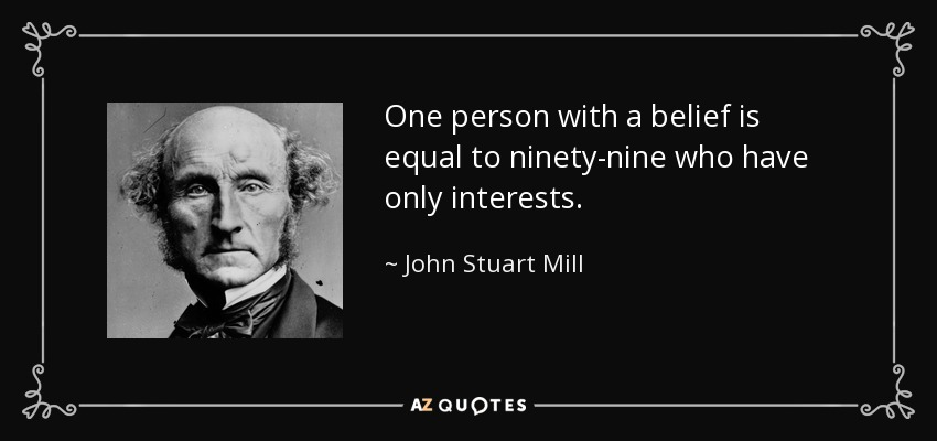 One person with a belief is equal to ninety-nine who have only interests. - John Stuart Mill