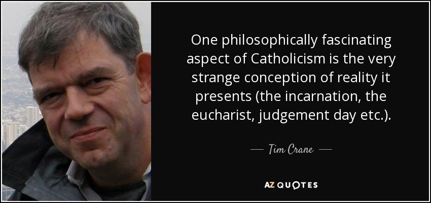 One philosophically fascinating aspect of Catholicism is the very strange conception of reality it presents (the incarnation, the eucharist, judgement day etc.). - Tim Crane