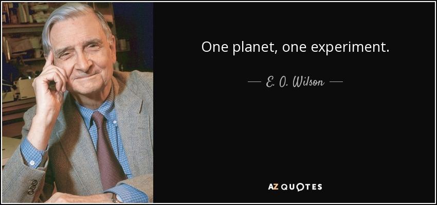 One planet, one experiment. - E. O. Wilson