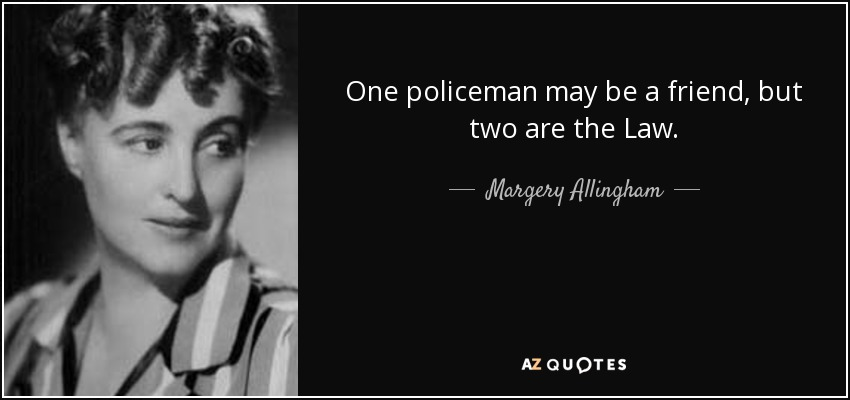 One policeman may be a friend, but two are the Law. - Margery Allingham