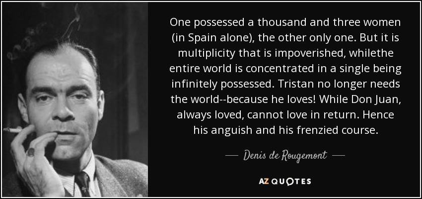 One possessed a thousand and three women (in Spain alone), the other only one. But it is multiplicity that is impoverished, whilethe entire world is concentrated in a single being infinitely possessed. Tristan no longer needs the world--because he loves! While Don Juan, always loved, cannot love in return. Hence his anguish and his frenzied course. - Denis de Rougemont