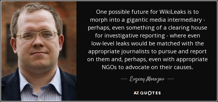 One possible future for WikiLeaks is to morph into a gigantic media intermediary - perhaps, even something of a clearing house for investigative reporting - where even low-level leaks would be matched with the appropriate journalists to pursue and report on them and, perhaps, even with appropriate NGOs to advocate on their causes. - Evgeny Morozov