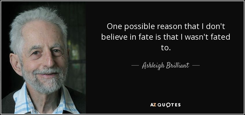 One possible reason that I don't believe in fate is that I wasn't fated to. - Ashleigh Brilliant