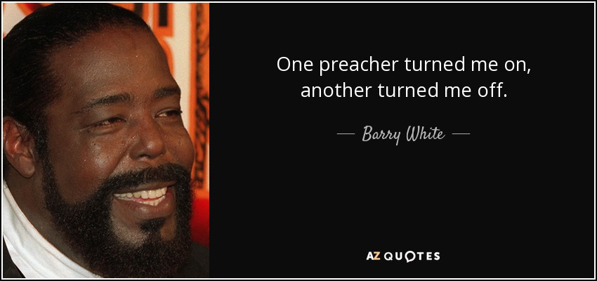 One preacher turned me on, another turned me off. - Barry White