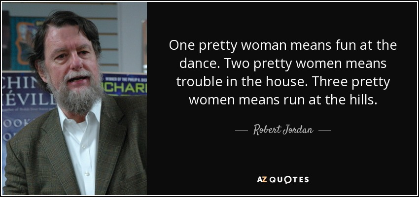 One pretty woman means fun at the dance. Two pretty women means trouble in the house. Three pretty women means run at the hills. - Robert Jordan