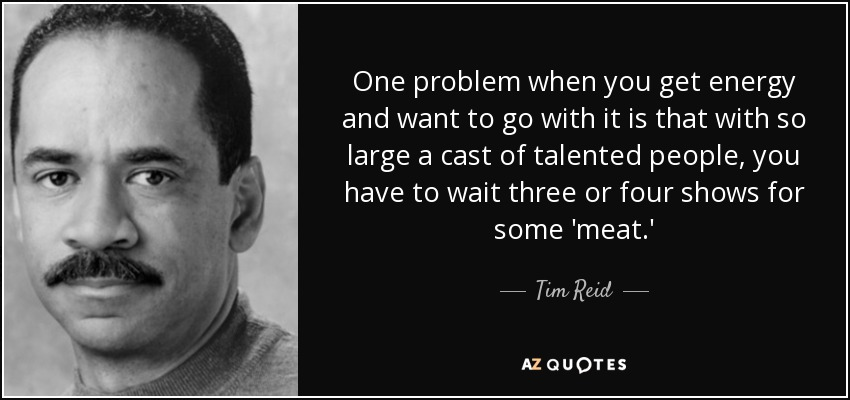One problem when you get energy and want to go with it is that with so large a cast of talented people, you have to wait three or four shows for some 'meat.' - Tim Reid