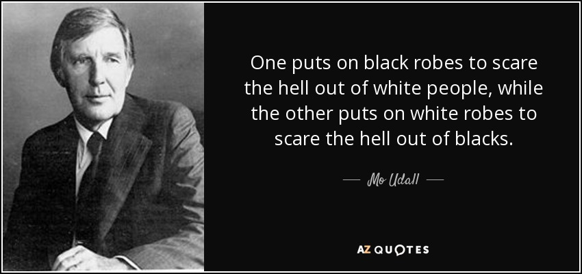 One puts on black robes to scare the hell out of white people, while the other puts on white robes to scare the hell out of blacks. - Mo Udall