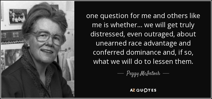 one question for me and others like me is whether ... we will get truly distressed, even outraged, about unearned race advantage and conferred dominance and, if so, what we will do to lessen them. - Peggy McIntosh