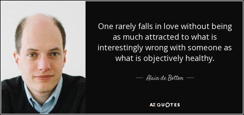 One rarely falls in love without being as much attracted to what is interestingly wrong with someone as what is objectively healthy. - Alain de Botton