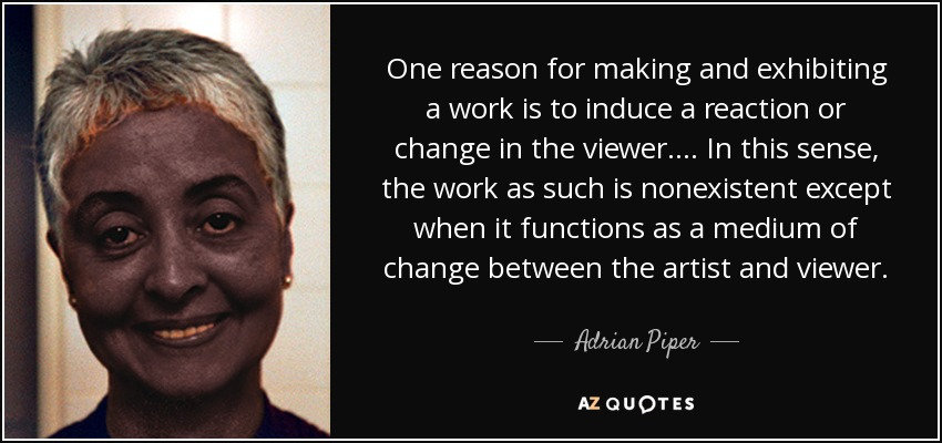 One reason for making and exhibiting a work is to induce a reaction or change in the viewer.... In this sense, the work as such is nonexistent except when it functions as a medium of change between the artist and viewer. - Adrian Piper