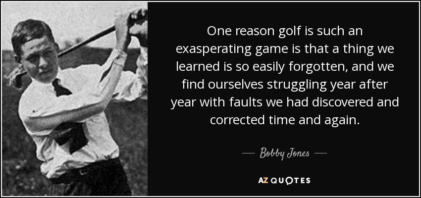 One reason golf is such an exasperating game is that a thing we learned is so easily forgotten, and we find ourselves struggling year after year with faults we had discovered and corrected time and again. - Bobby Jones