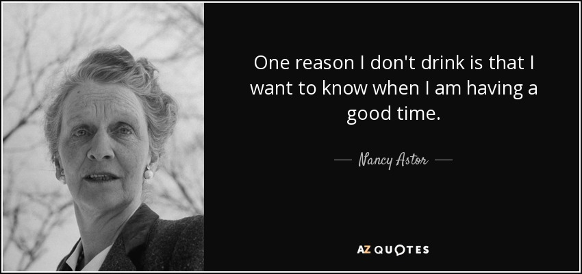 One reason I don't drink is that I want to know when I am having a good time. - Nancy Astor