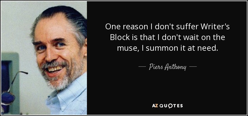 One reason I don't suffer Writer's Block is that I don't wait on the muse, I summon it at need. - Piers Anthony