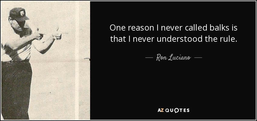One reason I never called balks is that I never understood the rule. - Ron Luciano
