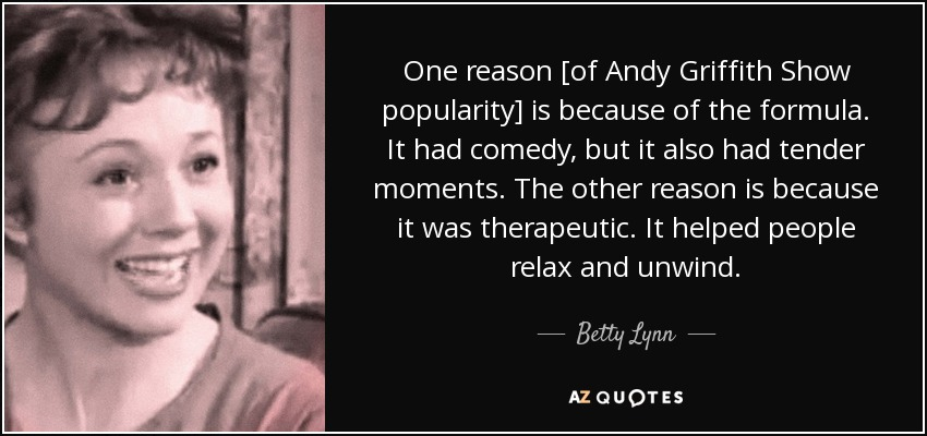 One reason [of Andy Griffith Show popularity] is because of the formula. It had comedy, but it also had tender moments. The other reason is because it was therapeutic. It helped people relax and unwind. - Betty Lynn
