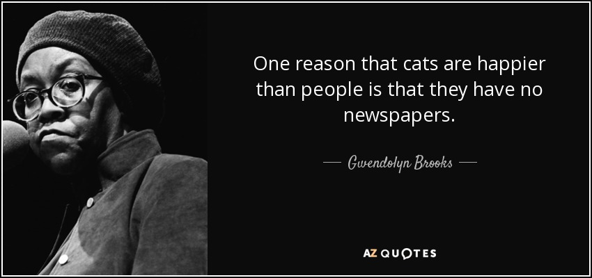 One reason that cats are happier than people is that they have no newspapers. - Gwendolyn Brooks
