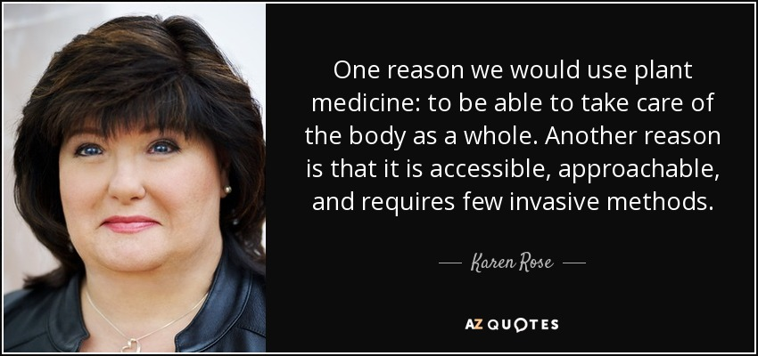 One reason we would use plant medicine: to be able to take care of the body as a whole. Another reason is that it is accessible, approachable, and requires few invasive methods. - Karen Rose
