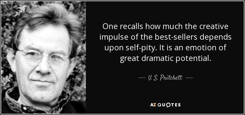 One recalls how much the creative impulse of the best-sellers depends upon self-pity. It is an emotion of great dramatic potential. - V. S. Pritchett
